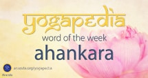 Ahankara sanskrit meaning from Yogapedia, Ananda's Yogic Encyclopedia